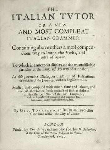 ITALIAN TORRIANO (GIOVANNI) The Italian Tutor or a New and Most Compleat Italian Grammer. Containing above others a most compendious way to learne the verbs, and rules of syntax. To which is annexed a display of the monasillable particles of the language, by way of alphabet. As also, certaine dialogues made up of italianismes or neicities of the language, with the english to them. Studied and compiled with much time and labour, and now published for the speede and ease of such as desire to attaine the perfection of the said language; with an alphabet of primative and originall italian words, underiveable from the latin, 2 parts in one vol.