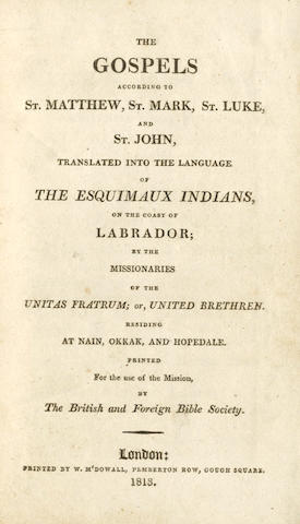 BIBLE, in Inuit The Gospels According to St. Matthew, St. Mark, St. Luke, and St. John, translated into the Language of the Esquimaux Indians on the Coast of Labrador; by the Missionaries of the Unitas Fratrum; or, United Brethren. Residing at Nain, Okkak, and Hopedale