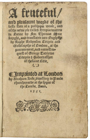 MORE (THOMAS) A fruteful and pleasaunt worke of the beste state of a publyque weale, and of the newe yle called Utopia; written in Latine by Syr Thomas More knyght, and translated into Englyshe by Raphe Robynson, at the procurement, and earnest request of George Tadlowe citezein [and] haberdassher of the same citie, FIRST ENGLISH EDITION
