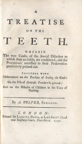 DENTISTRY TOLVER (A.) A Treatise on the Teeth. Wherein the True Causes of the Several Disorders to Which They Are Liable, Are Considered; and the Precautions Necessary to their Preservation Particularly Pointed Out. Together with Observations on the Practice of Scaling the Teeth... and on the Diseases of Children in the Time of Toothing, 1752