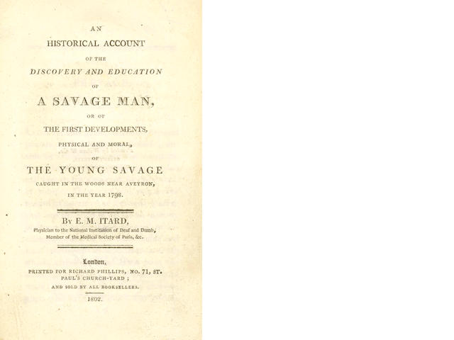 ITARD (JEAN MARC GASPARD) An Historical Account of the Discovery and Education of a Savage Man; Or, the First Developments, Physical and Moral, of the Young Savage Caught in the Woods near Aveyron, in the Year 1798, 1802