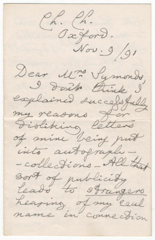 "DODGSON (CHARLES LUTWIDGE) Autograph letter signed (""C.L. Dodgson""), to Mrs Symonds, explaining why he dislikes ""letters of mine being put into autograph-collections"" and his horror lest strangers identify him with Lewis Carroll,  Christ Church, Oxford, 9 November 1891"