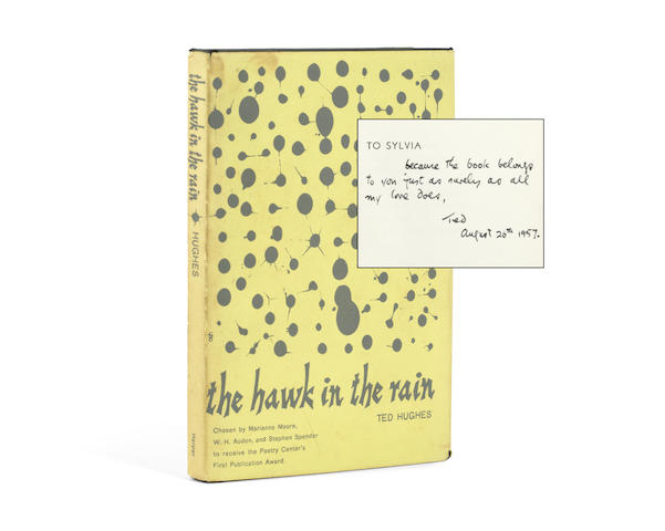 "HUGHES (TED) The Hawk in the Rain, FIRST AMERICAN EDITION, AUTHOR'S PRESENTATION COPY, INSCRIBED TO THE DEDICATEE SYLVIA PLATH (""[printed: To Sylvia] because the book belongs to you just as surely as all my love does, Ted August 26th 1957"", on the dedication leaf), New York, Harper & Brothers, [1957]"